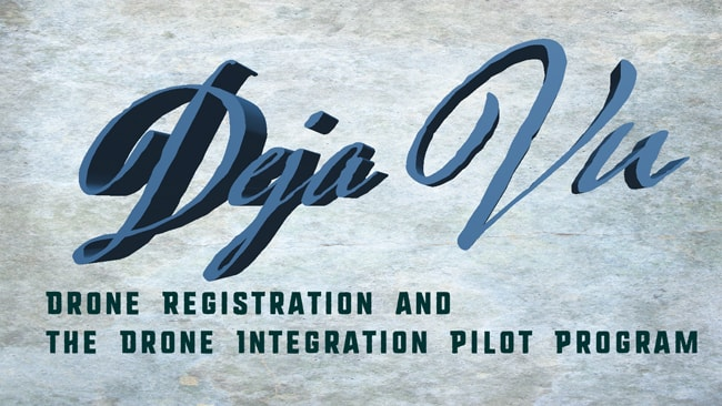 Deja Vu All Over Again: Drone Registration and The Drone Integration Pilot Program